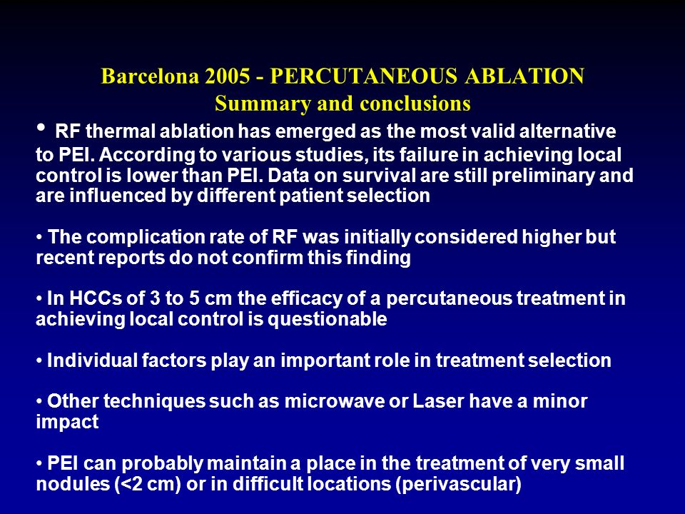 Barcelona 2005 - PERCUTANEOUS ABLATION Summary and conclusions RF thermal ablation has emerged as the most valid alternative to PEI. According to vari