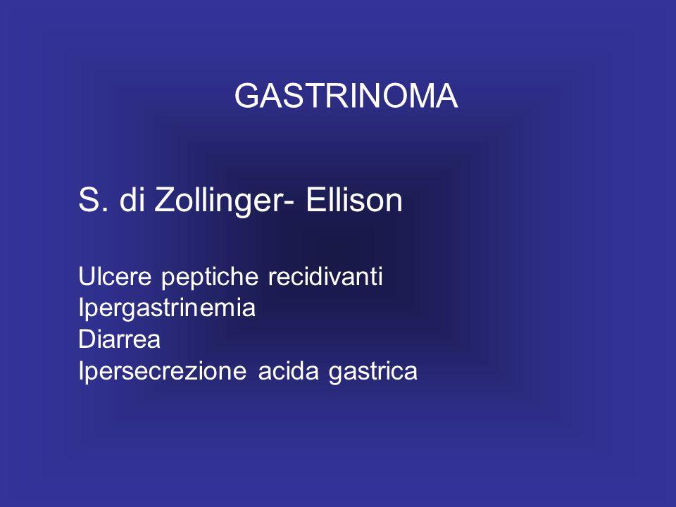 GASTRINOMA S. di Zollinger- Ellison Ulcere peptiche recidivanti Ipergastrinemia Diarrea Ipersecrezione acida gastrica