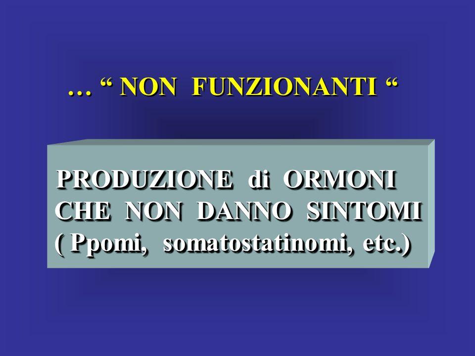 … NON FUNZIONANTI PRODUZIONE di ORMONI CHE NON DANNO SINTOMI CHE NON DANNO SINTOMI ( Ppomi, somatostatinomi, etc.) ( Ppomi, somatostatinomi, etc.) PRO