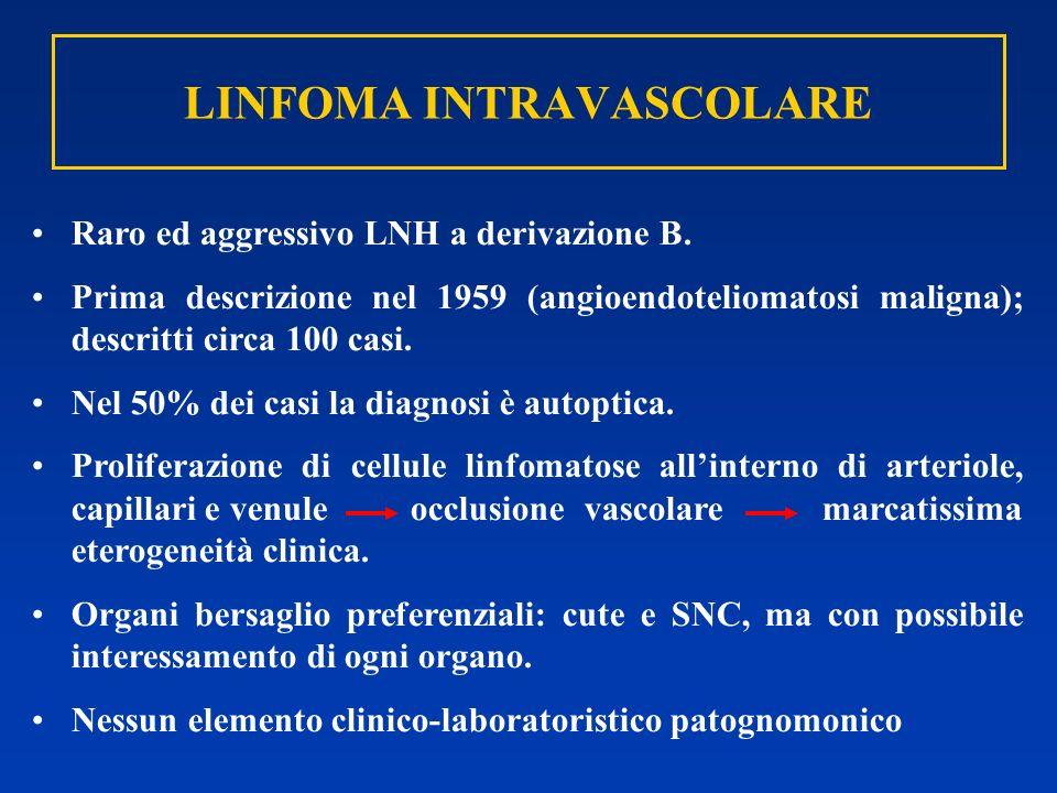 LINFOMA INTRAVASCOLARE Raro ed aggressivo LNH a derivazione B. Prima descrizione nel 1959 (angioendoteliomatosi maligna); descritti circa 100 casi. Ne