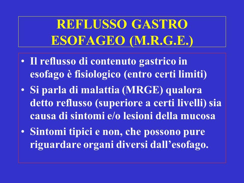 MALATTIA da REFLUSSO GASTRO ESOFAGEO (M.R.G.E.) NERD (non erosive reflux disease): pirosi ed eruttazioni senza lesioni endoscopiche ERD (erosive reflux disease): esofagite con sintomi e presenza di erosioni esofagee valutabili endoscopicamente Manifestazioni atipiche: polmonari, ORL, dolore toracico, erosioni dentali, apnee notturne