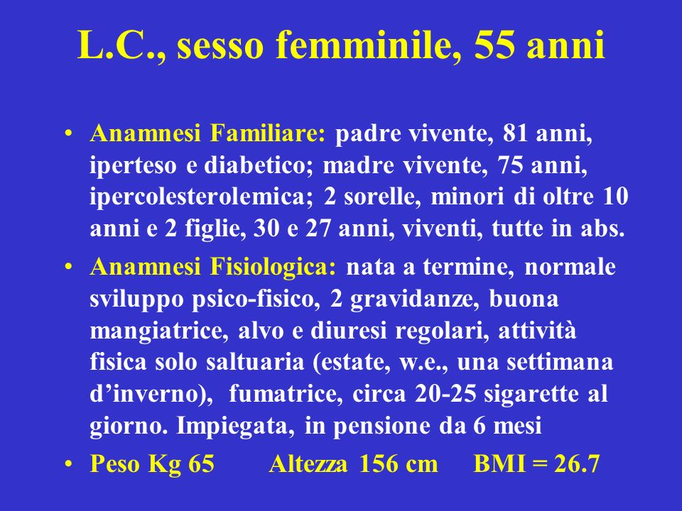 L.C., sesso femminile, 55 anni Anamnesi Familiare: padre vivente, 81 anni, iperteso e diabetico; madre vivente, 75 anni, ipercolesterolemica; 2 sorell