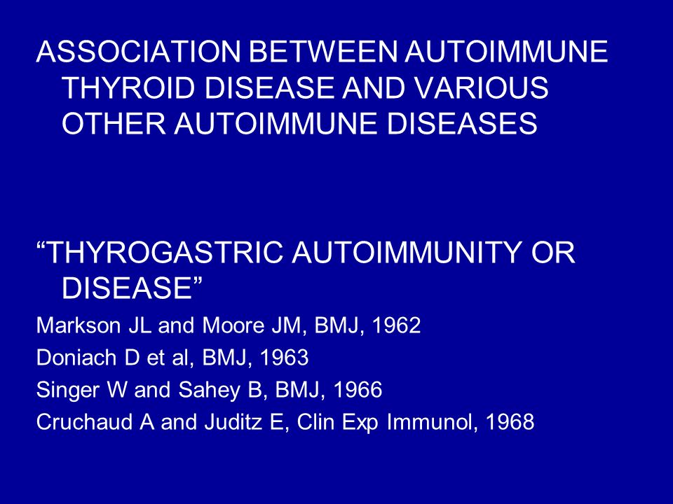 ASSOCIATION BETWEEN AUTOIMMUNE THYROID DISEASE AND VARIOUS OTHER AUTOIMMUNE DISEASES THYROGASTRIC AUTOIMMUNITY OR DISEASE Markson JL and Moore JM, BMJ, 1962 Doniach D et al, BMJ, 1963 Singer W and Sahey B, BMJ, 1966 Cruchaud A and Juditz E, Clin Exp Immunol, 1968