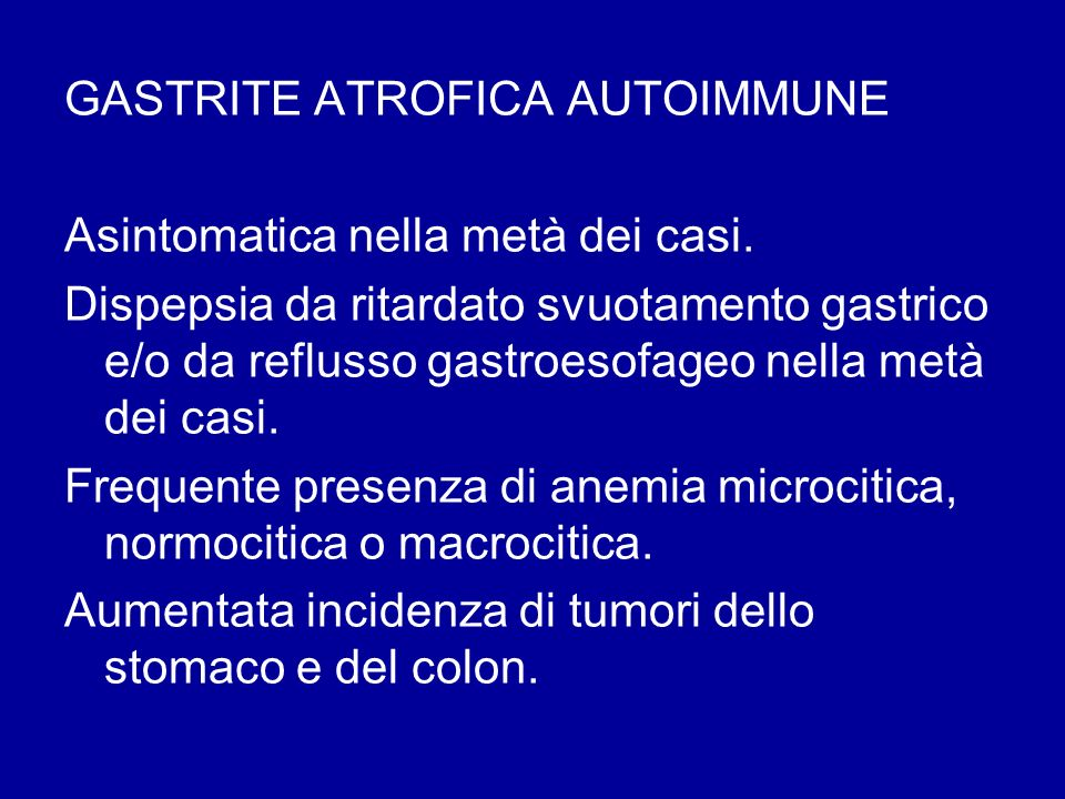 GASTRITE ATROFICA AUTOIMMUNE Asintomatica nella metà dei casi. Dispepsia da ritardato svuotamento gastrico e/o da reflusso gastroesofageo nella metà d