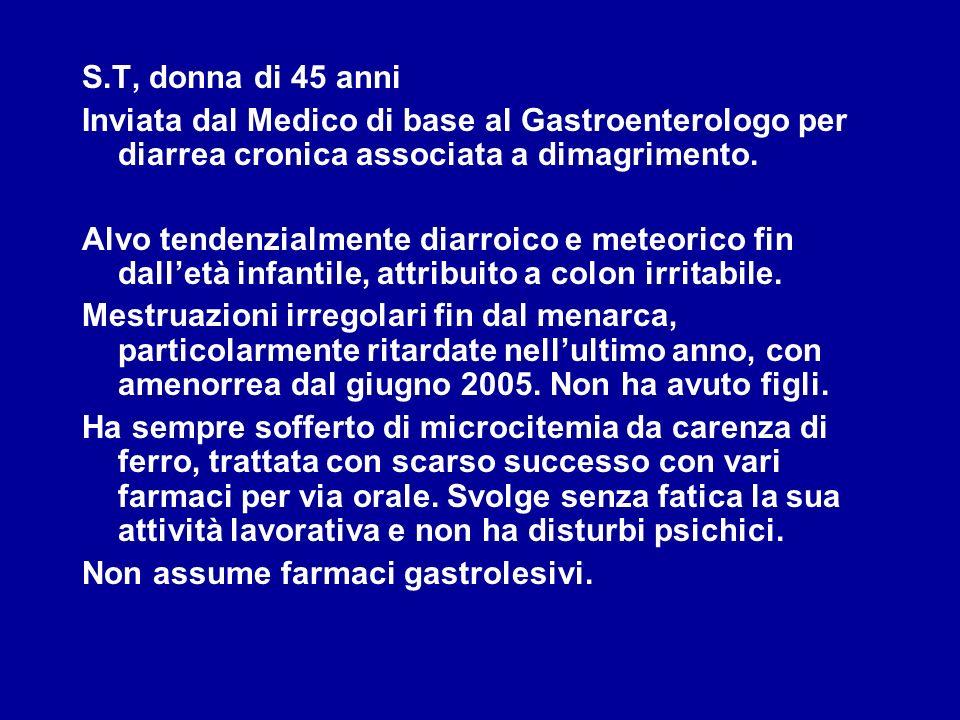 S.T, donna di 45 anni Inviata dal Medico di base al Gastroenterologo per diarrea cronica associata a dimagrimento. Alvo tendenzialmente diarroico e me