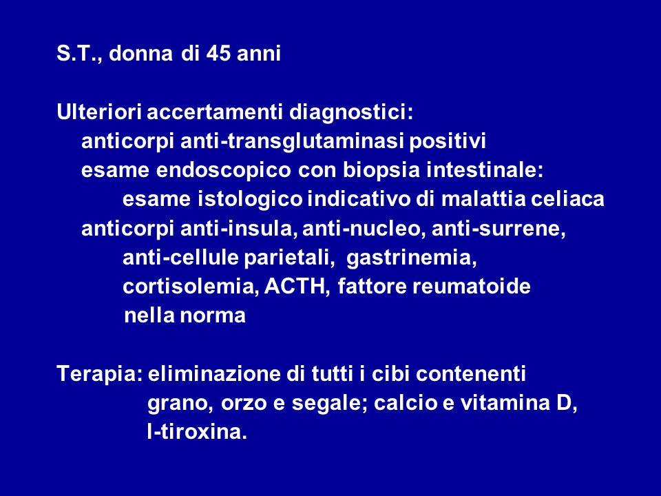S.T., donna di 45 anni Ulteriori accertamenti diagnostici: anticorpi anti-transglutaminasi positivi esame endoscopico con biopsia intestinale: esame i