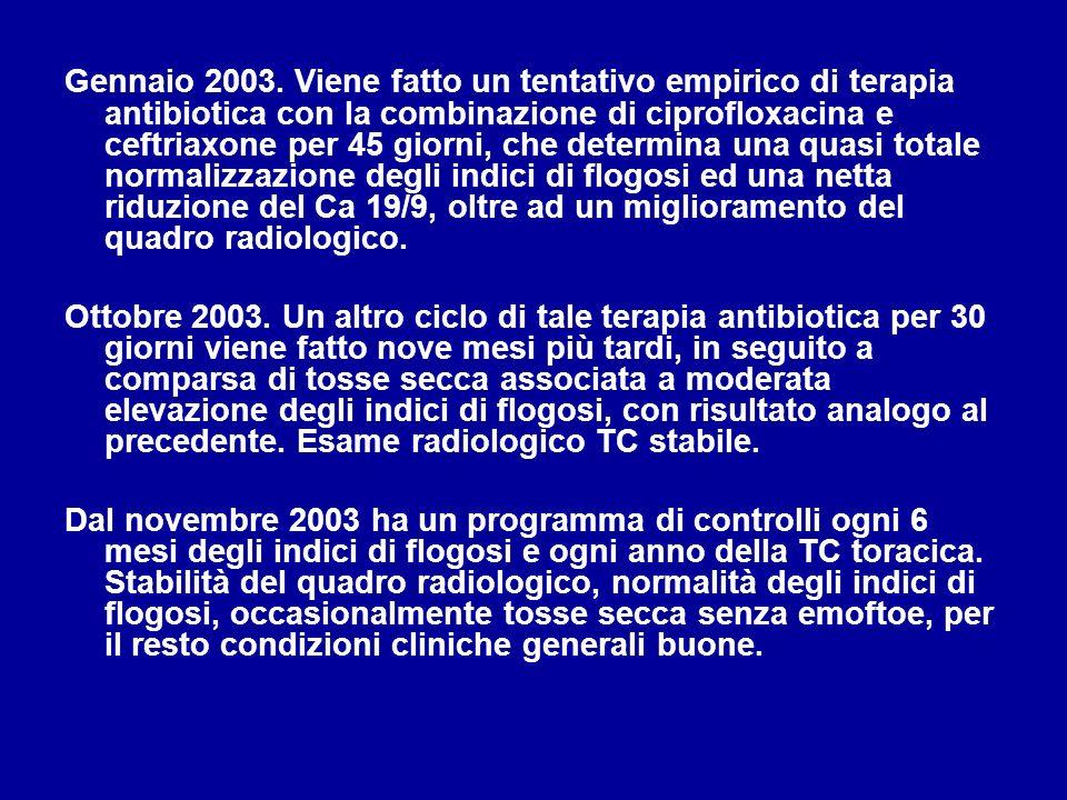 Gennaio 2003. Viene fatto un tentativo empirico di terapia antibiotica con la combinazione di ciprofloxacina e ceftriaxone per 45 giorni, che determin