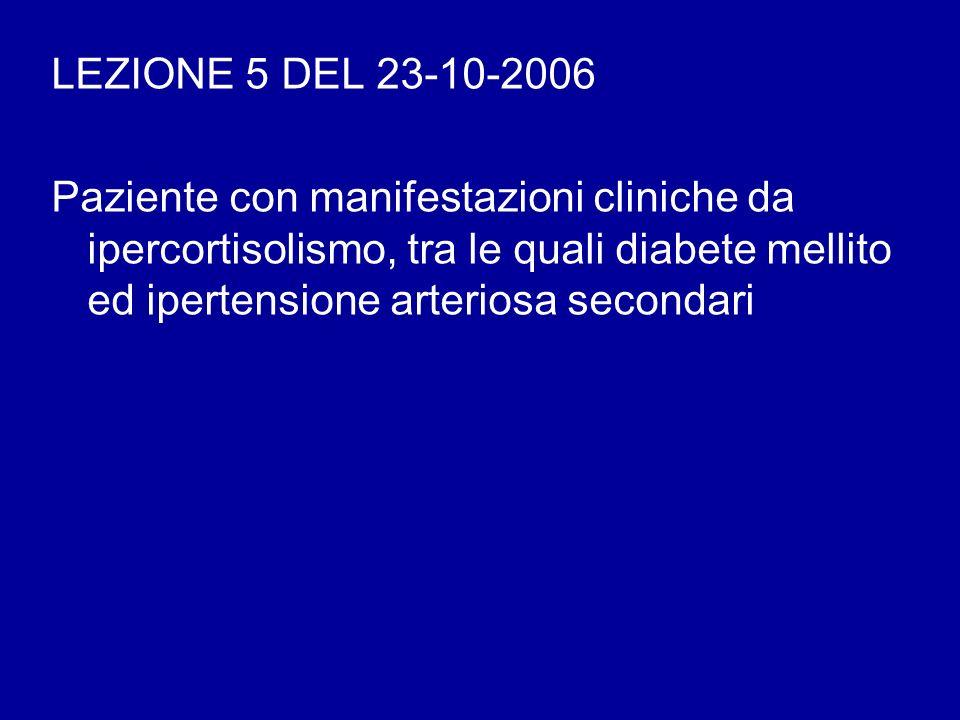 LEZIONE 5 DEL 23-10-2006 Paziente con manifestazioni cliniche da ipercortisolismo, tra le quali diabete mellito ed ipertensione arteriosa secondari