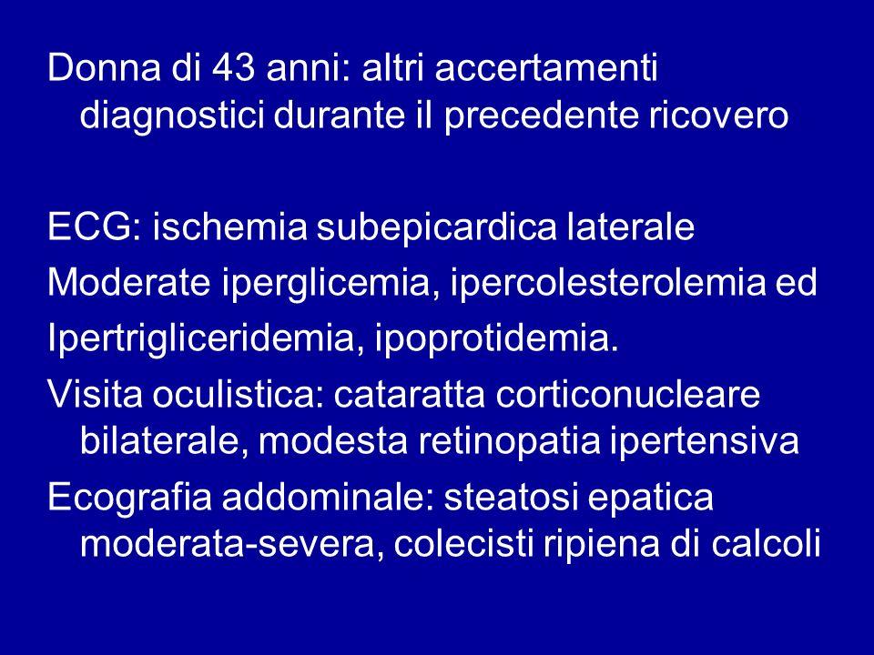 Donna di 43 anni: altri accertamenti diagnostici durante il precedente ricovero ECG: ischemia subepicardica laterale Moderate iperglicemia, ipercolest