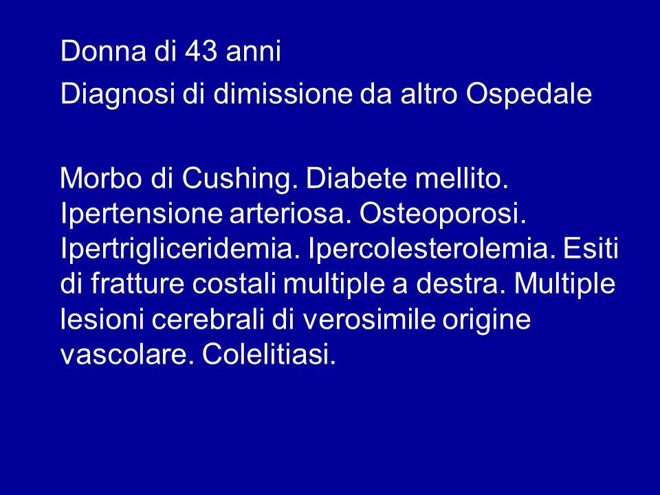 Donna di 43 anni Diagnosi di dimissione da altro Ospedale Morbo di Cushing. Diabete mellito. Ipertensione arteriosa. Osteoporosi. Ipertrigliceridemia.