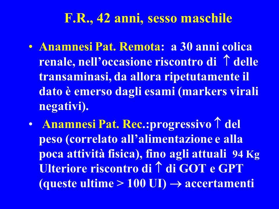 F.R., 42 anni, sesso maschile Anamnesi Pat. Remota: a 30 anni colica renale, nelloccasione riscontro di delle transaminasi, da allora ripetutamente il