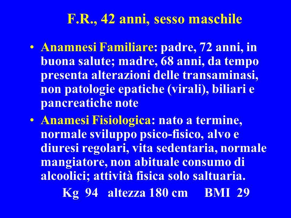F.R., 42 anni, sesso maschile Anamnesi Familiare: padre, 72 anni, in buona salute; madre, 68 anni, da tempo presenta alterazioni delle transaminasi, n