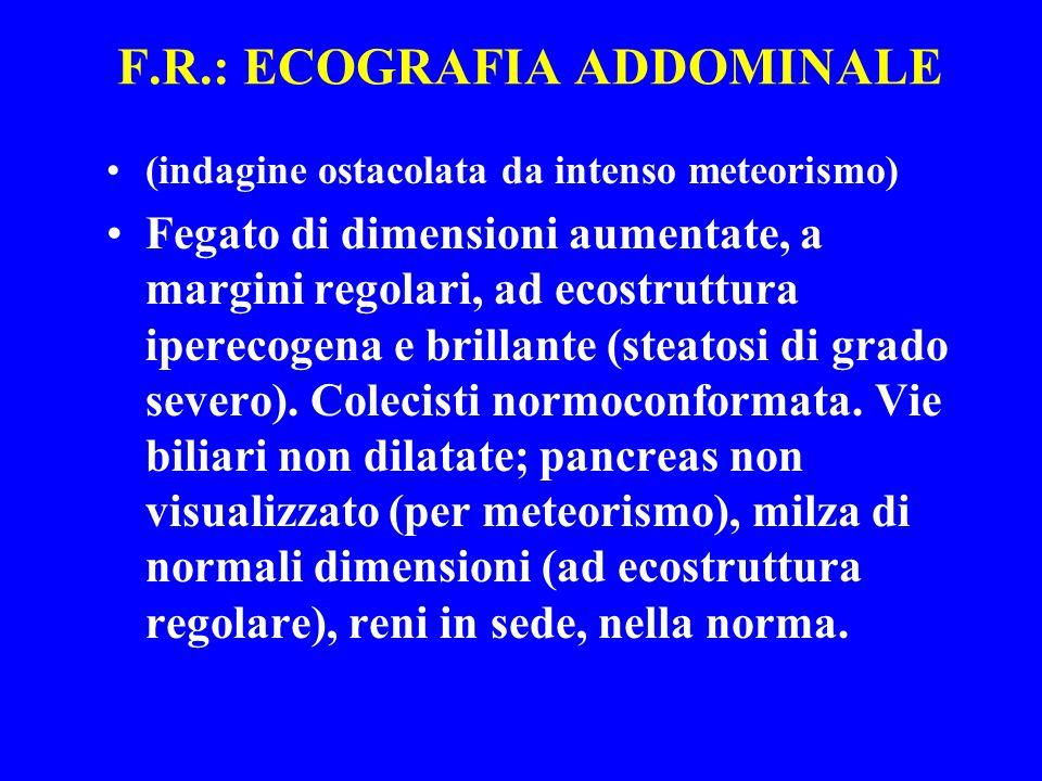 F.R.: ECOGRAFIA ADDOMINALE (indagine ostacolata da intenso meteorismo) Fegato di dimensioni aumentate, a margini regolari, ad ecostruttura iperecogena