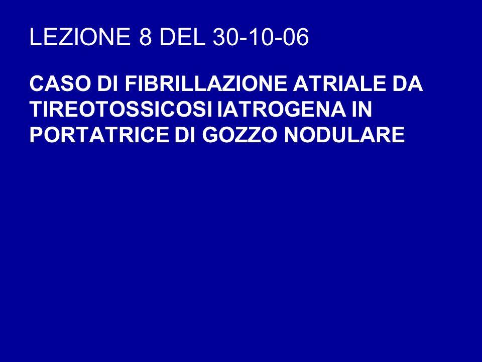 LEZIONE 8 DEL 30-10-06 CASO DI FIBRILLAZIONE ATRIALE DA TIREOTOSSICOSI IATROGENA IN PORTATRICE DI GOZZO NODULARE