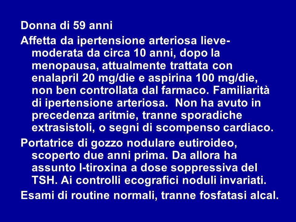Donna di 59 anni Provvedimenti terapeutici: - sospensione della l-tiroxina - non somministrati farmaci antiaritmici - non iniziata terapia anticoagulante - aggiunto carvedilolo per ipertensione arteriosa ______________________________________________ Strategia terapeutica nella fibrillazione atriale di nuova insorgenza ad elevata frequenza ventricolare 1)Controllo della frequenza cardiaca con digitale, betabloccanti e calcioantagonisti 2)Cardioversione farmacologica se la sintomatologia è lieve-moderata oppure elettrica demergenza se vi è compromissione emodinamica 3) Prevenzione di nuove crisi mediante correzione dei fattori di rischio e farmaci antiaritmici