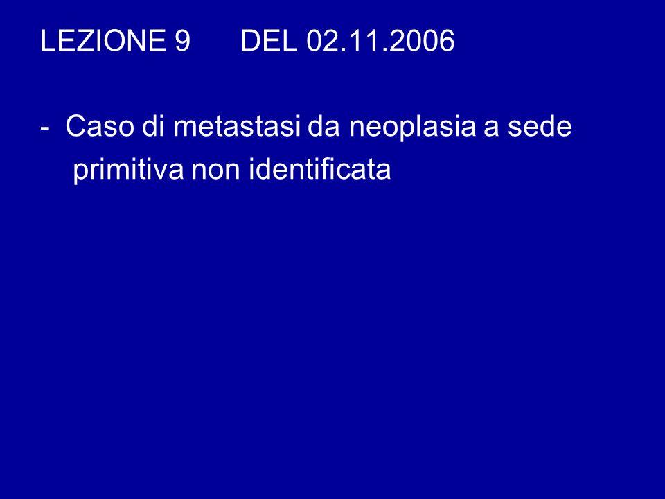 LEZIONE 9 DEL 02.11.2006 -Caso di metastasi da neoplasia a sede primitiva non identificata