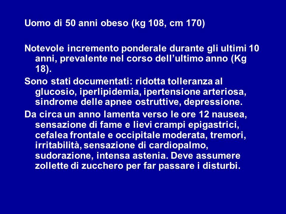 Uomo di 50 anni obeso (kg 108, cm 170) Notevole incremento ponderale durante gli ultimi 10 anni, prevalente nel corso dellultimo anno (Kg 18). Sono st
