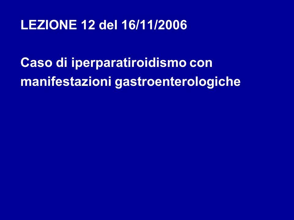 LEZIONE 12 del 16/11/2006 Caso di iperparatiroidismo con manifestazioni gastroenterologiche