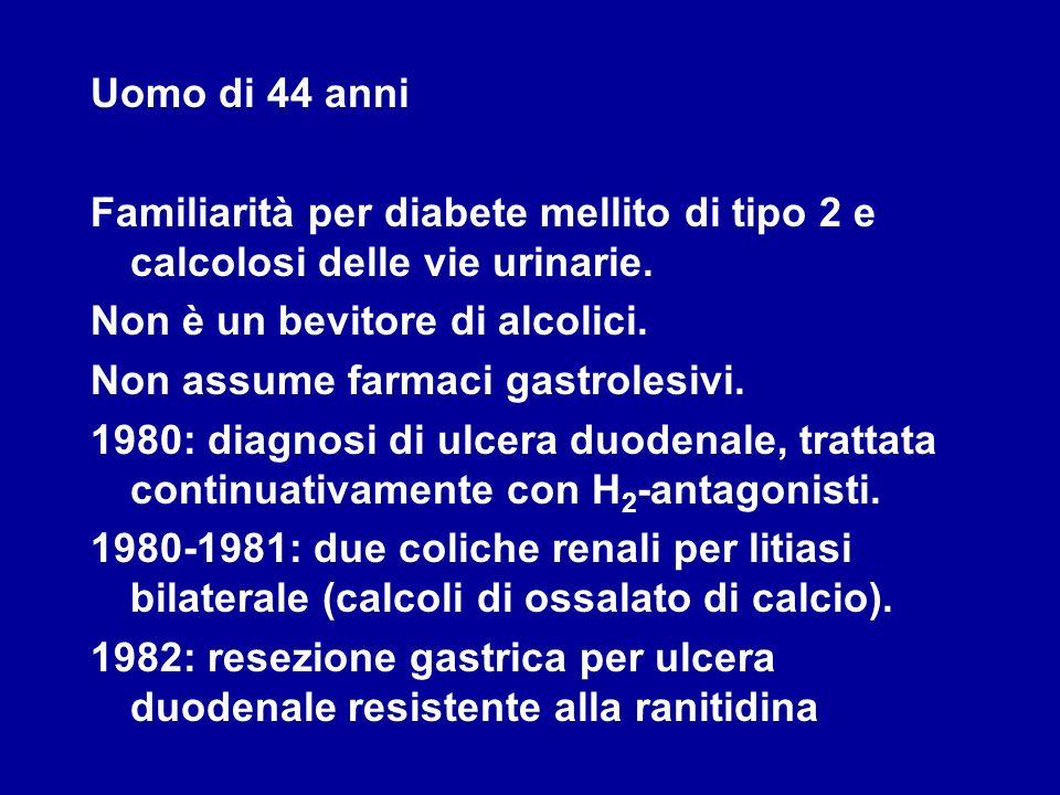 Uomo di 44 anni Familiarità per diabete mellito di tipo 2 e calcolosi delle vie urinarie. Non è un bevitore di alcolici. Non assume farmaci gastrolesi