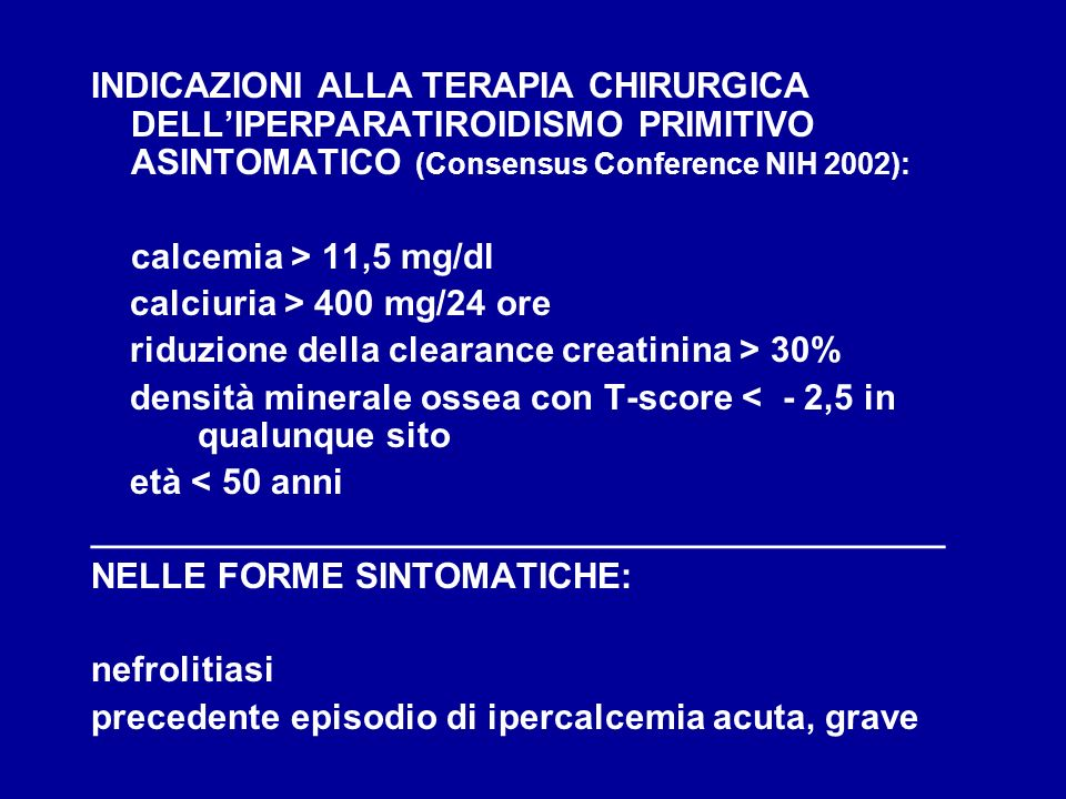 INDICAZIONI ALLA TERAPIA CHIRURGICA DELLIPERPARATIROIDISMO PRIMITIVO ASINTOMATICO (Consensus Conference NIH 2002): calcemia > 11,5 mg/dl calciuria > 4