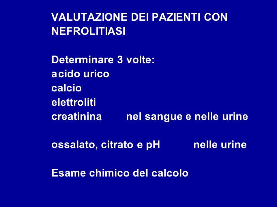 VALUTAZIONE DEI PAZIENTI CON NEFROLITIASI Determinare 3 volte: acido urico calcio elettroliti creatinina nel sangue e nelle urine ossalato, citrato e
