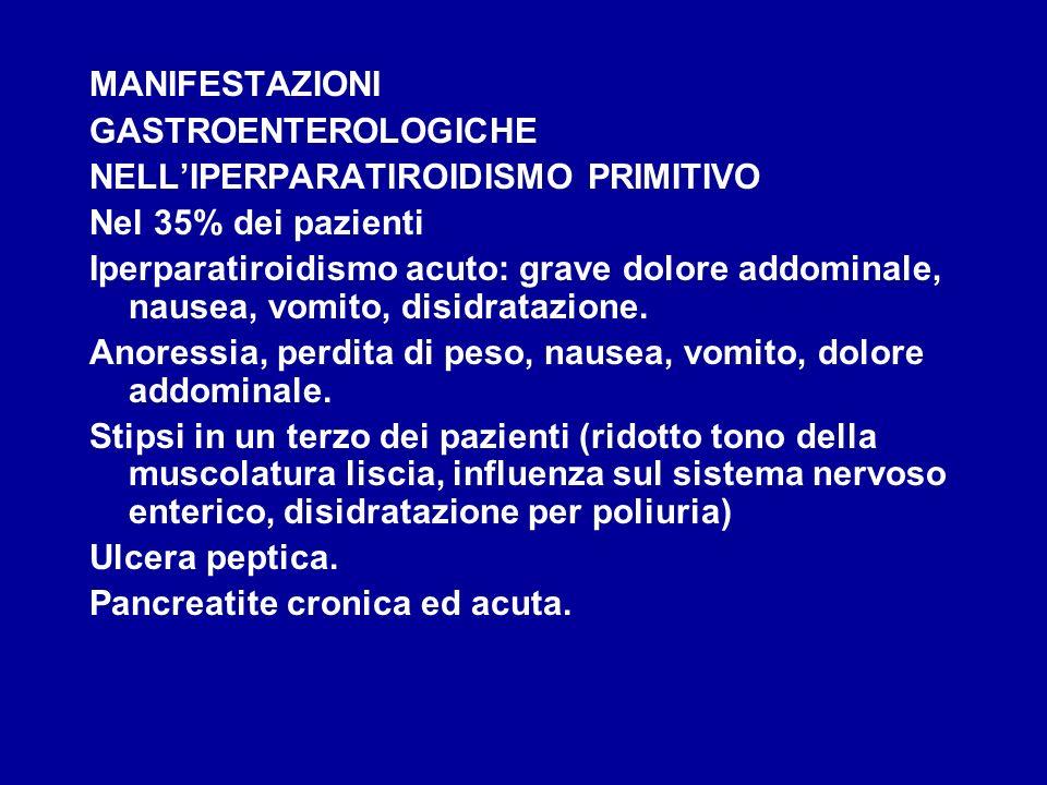 MANIFESTAZIONI GASTROENTEROLOGICHE NELLIPERPARATIROIDISMO PRIMITIVO Nel 35% dei pazienti Iperparatiroidismo acuto: grave dolore addominale, nausea, vo
