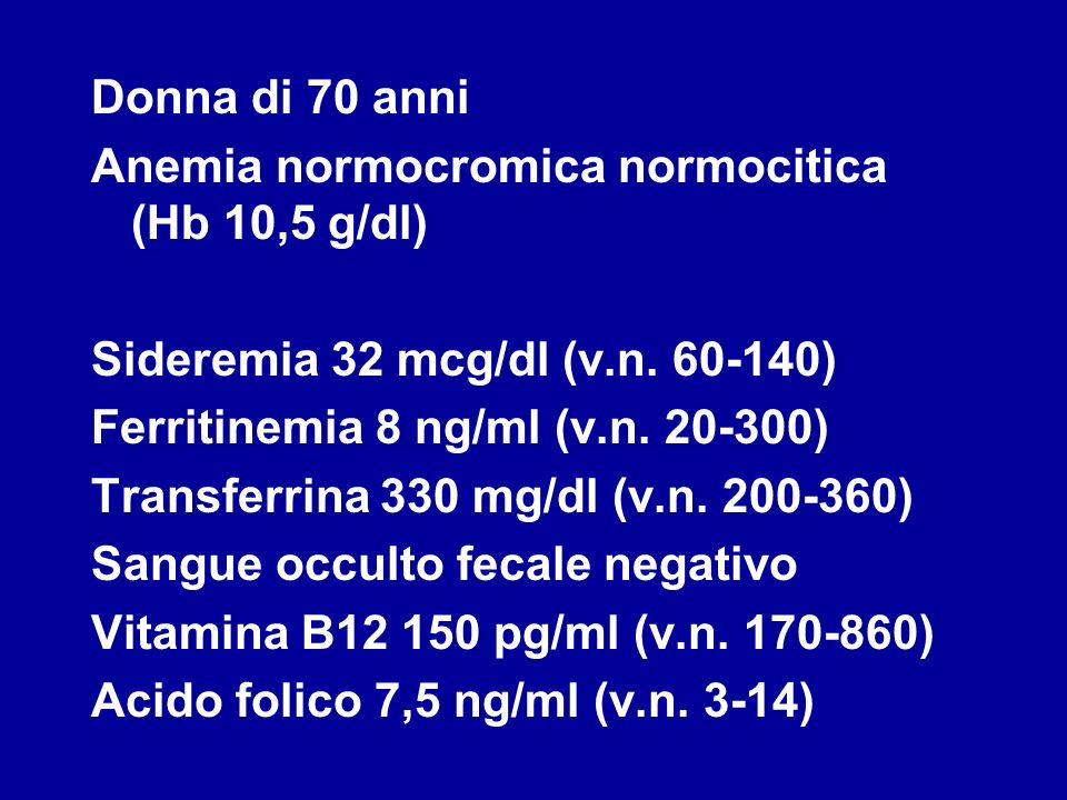 Donna di 70 anni Anemia normocromica normocitica (Hb 10,5 g/dl) Sideremia 32 mcg/dl (v.n. 60-140) Ferritinemia 8 ng/ml (v.n. 20-300) Transferrina 330