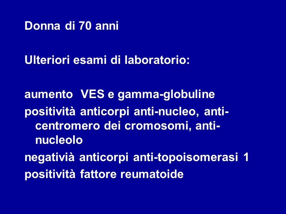 Donna di 70 anni Ulteriori esami di laboratorio: aumento VES e gamma-globuline positività anticorpi anti-nucleo, anti- centromero dei cromosomi, anti-