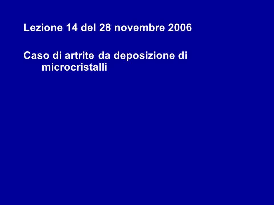 Lezione 14 del 28 novembre 2006 Caso di artrite da deposizione di microcristalli