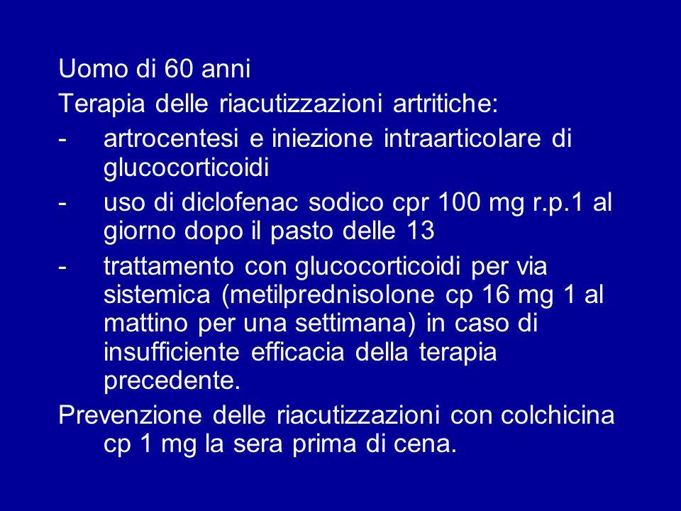 Uomo di 60 anni Terapia delle riacutizzazioni artritiche: -artrocentesi e iniezione intraarticolare di glucocorticoidi -uso di diclofenac sodico cpr 1