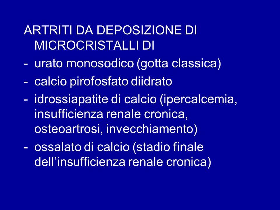 ARTRITI DA DEPOSIZIONE DI MICROCRISTALLI DI -urato monosodico (gotta classica) -calcio pirofosfato diidrato -idrossiapatite di calcio (ipercalcemia, i