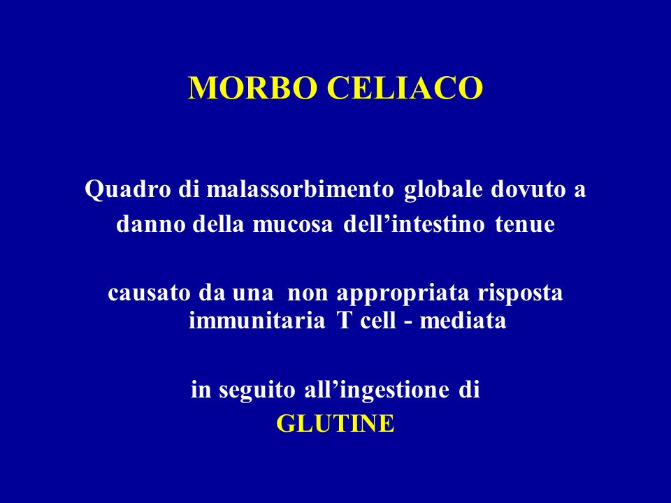 MORBO CELIACO Quadro di malassorbimento globale dovuto a danno della mucosa dellintestino tenue causato da una non appropriata risposta immunitaria T