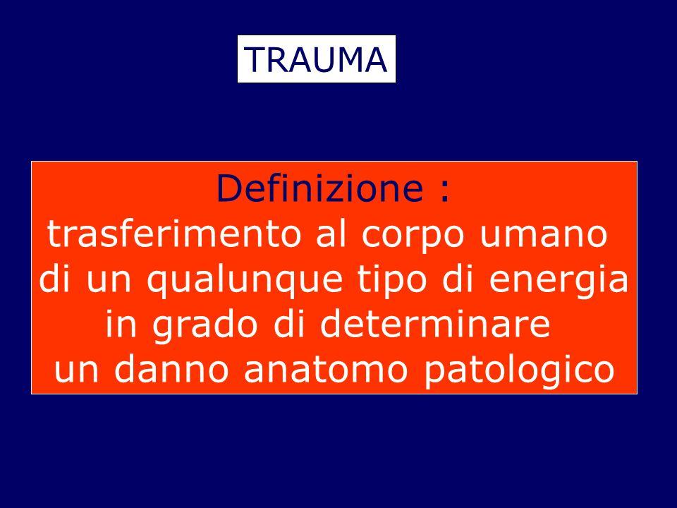TRAUMA Definizione : trasferimento al corpo umano di un qualunque tipo di energia in grado di determinare un danno anatomo patologico