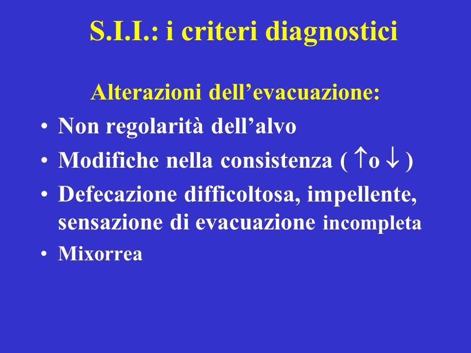 S.I.I.: i criteri diagnostici Alterazioni dellevacuazione: Non regolarità dellalvo Modifiche nella consistenza ( o ) Defecazione difficoltosa, impelle