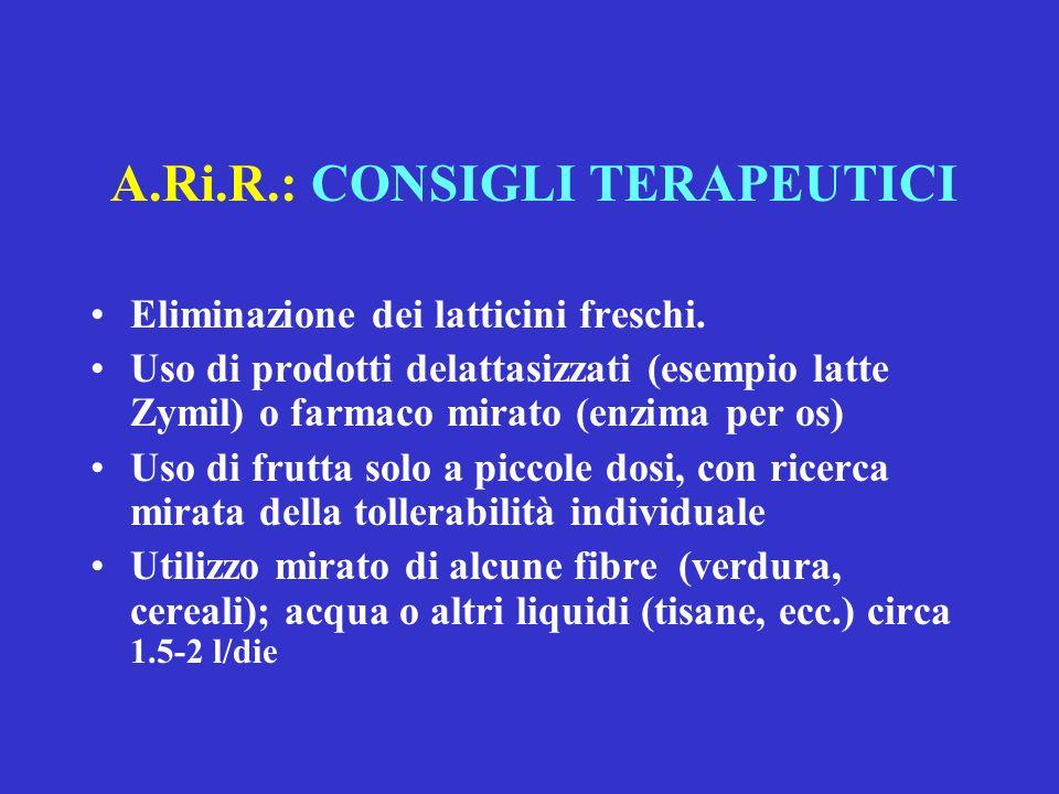 A.Ri.R.: CONSIGLI TERAPEUTICI Eliminazione dei latticini freschi. Uso di prodotti delattasizzati (esempio latte Zymil) o farmaco mirato (enzima per os