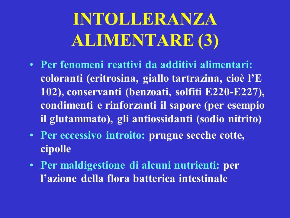 INTOLLERANZA ALIMENTARE (3) Per fenomeni reattivi da additivi alimentari: coloranti (eritrosina, giallo tartrazina, cioè lE 102), conservanti (benzoati, solfiti E220-E227), condimenti e rinforzanti il sapore (per esempio il glutammato), gli antiossidanti (sodio nitrito) Per eccessivo introito: prugne secche cotte, cipolle Per maldigestione di alcuni nutrienti: per lazione della flora batterica intestinale