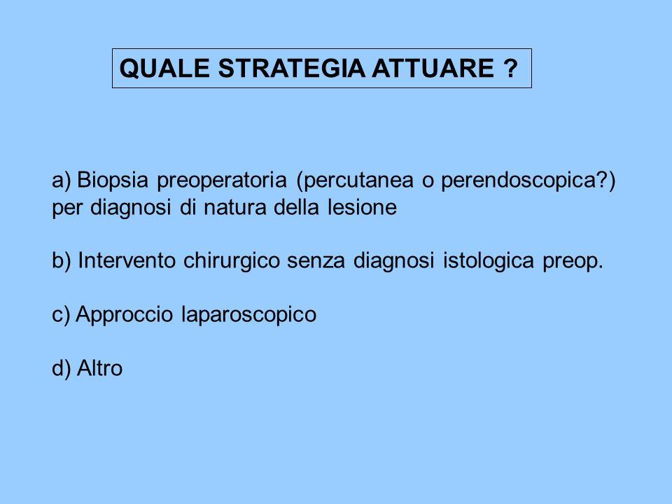 QUALE STRATEGIA ATTUARE ? a)Biopsia preoperatoria (percutanea o perendoscopica?) per diagnosi di natura della lesione b) Intervento chirurgico senza d