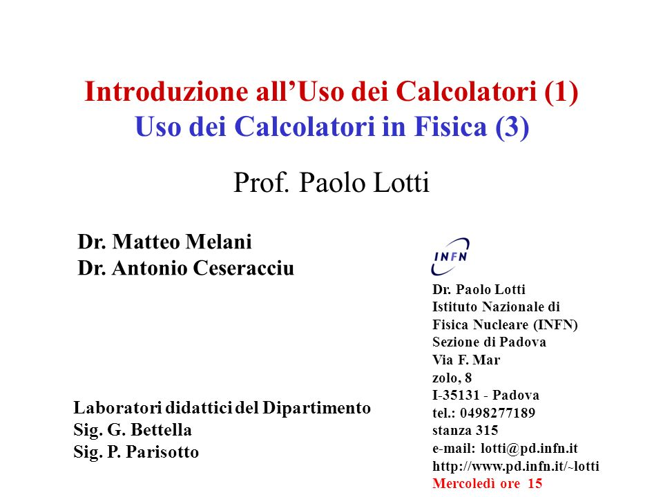 Introduzione allUso dei Calcolatori (1) Uso dei Calcolatori in Fisica (3) Prof. Paolo Lotti Dr. Paolo Lotti Istituto Nazionale di Fisica Nucleare (INF