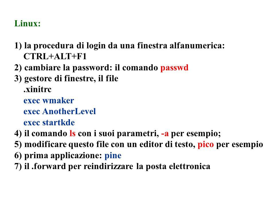 Linux: 1) la procedura di login da una finestra alfanumerica: CTRL+ALT+F1 2) cambiare la password: il comando passwd 3) gestore di finestre, il file.x