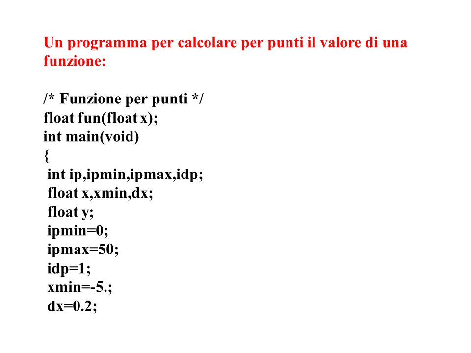 Un programma per calcolare per punti il valore di una funzione: /* Funzione per punti */ float fun(float x); int main(void) { int ip,ipmin,ipmax,idp;