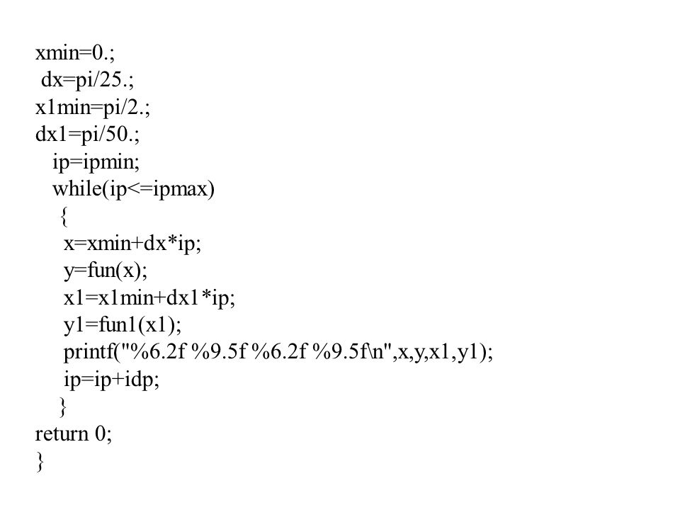 xmin=0.; dx=pi/25.; x1min=pi/2.; dx1=pi/50.; ip=ipmin; while(ip<=ipmax) { x=xmin+dx*ip; y=fun(x); x1=x1min+dx1*ip; y1=fun1(x1); printf(