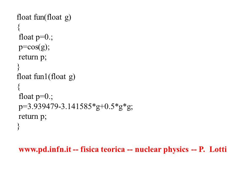 float fun(float g) { float p=0.; p=cos(g); return p; } float fun1(float g) { float p=0.; p=3.939479-3.141585*g+0.5*g*g; return p; } www.pd.infn.it --