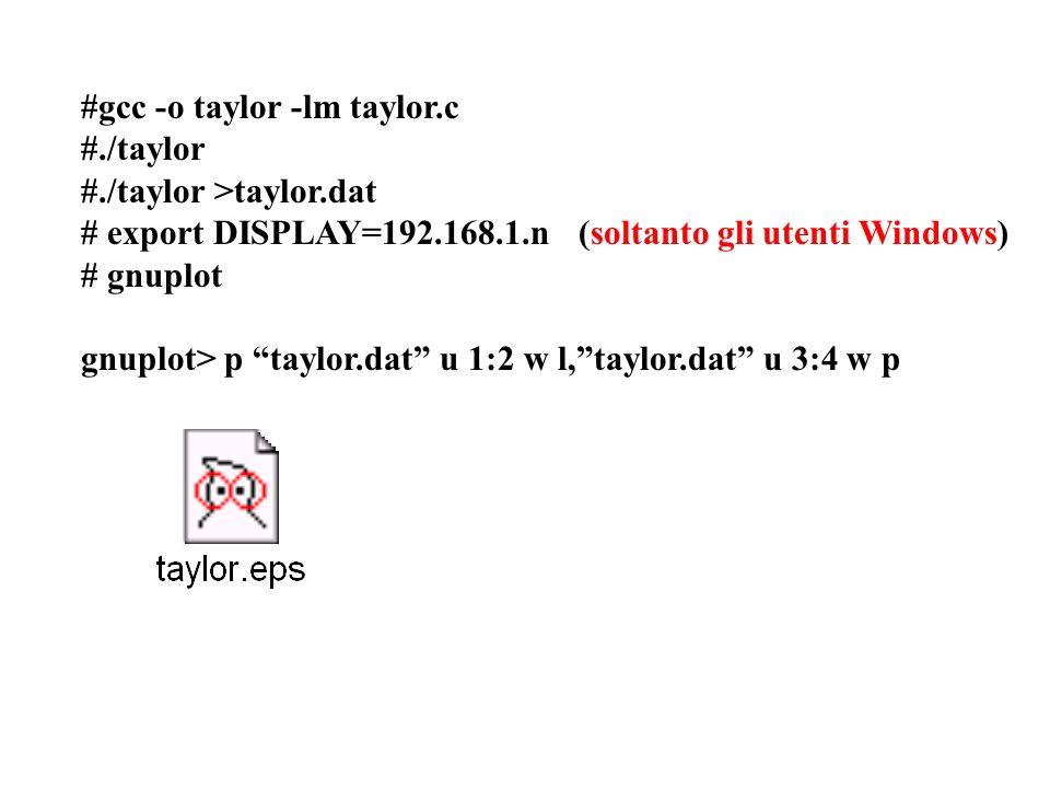 #gcc -o taylor -lm taylor.c #./taylor #./taylor >taylor.dat # export DISPLAY=192.168.1.n (soltanto gli utenti Windows) # gnuplot gnuplot> p taylor.dat