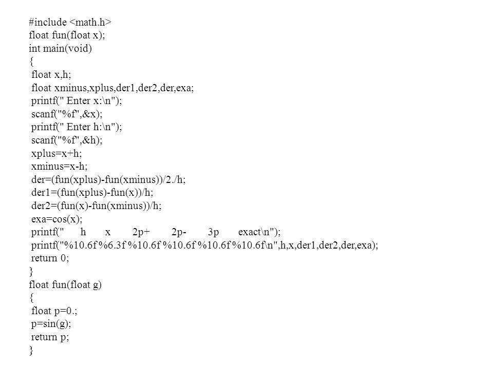 #include float fun(float x); int main(void) { float x,h; float xminus,xplus,der1,der2,der,exa; printf(