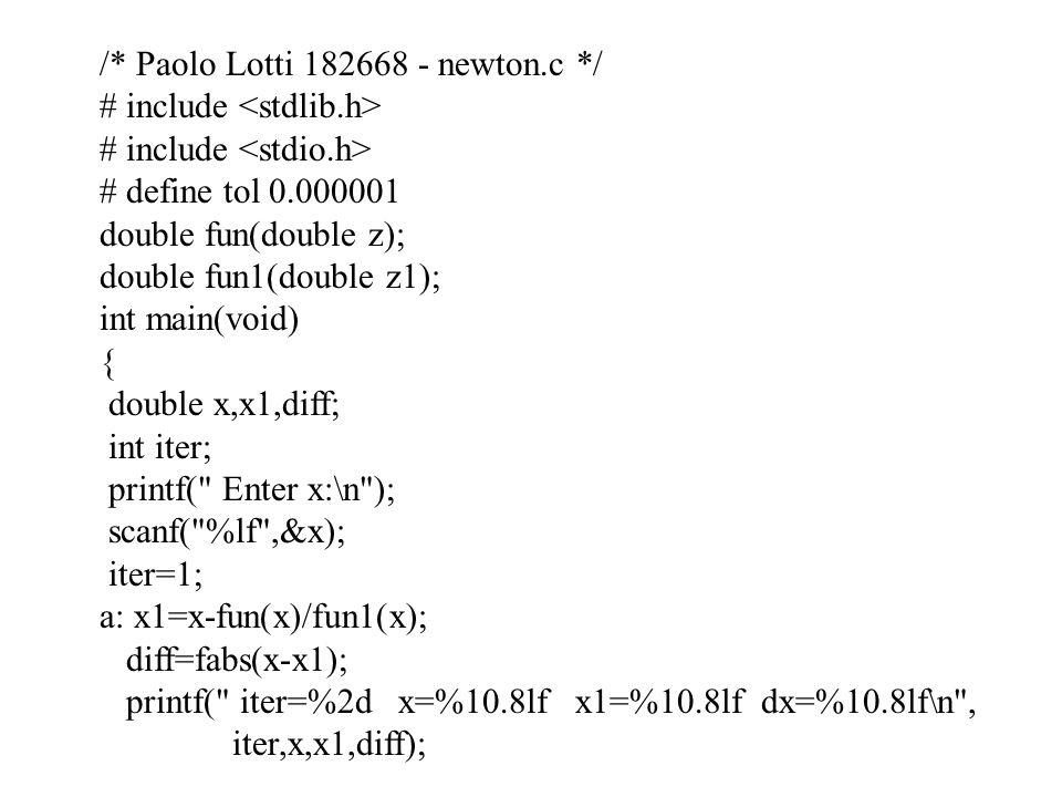 /* Paolo Lotti 182668 - newton.c */ # include # define tol 0.000001 double fun(double z); double fun1(double z1); int main(void) { double x,x1,diff; i