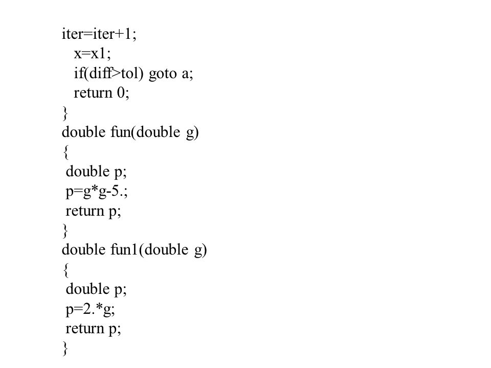 iter=iter+1; x=x1; if(diff>tol) goto a; return 0; } double fun(double g) { double p; p=g*g-5.; return p; } double fun1(double g) { double p; p=2.*g; r