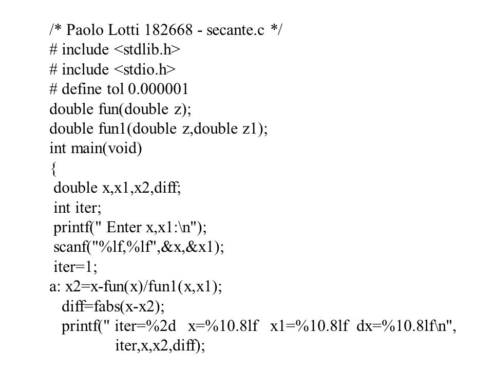 /* Paolo Lotti 182668 - secante.c */ # include # define tol 0.000001 double fun(double z); double fun1(double z,double z1); int main(void) { double x,