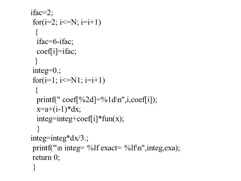 ifac=2; for(i=2; i<=N; i=i+1) { ifac=6-ifac; coef[i]=ifac; } integ=0.; for(i=1; i<=N1; i=i+1) { printf(