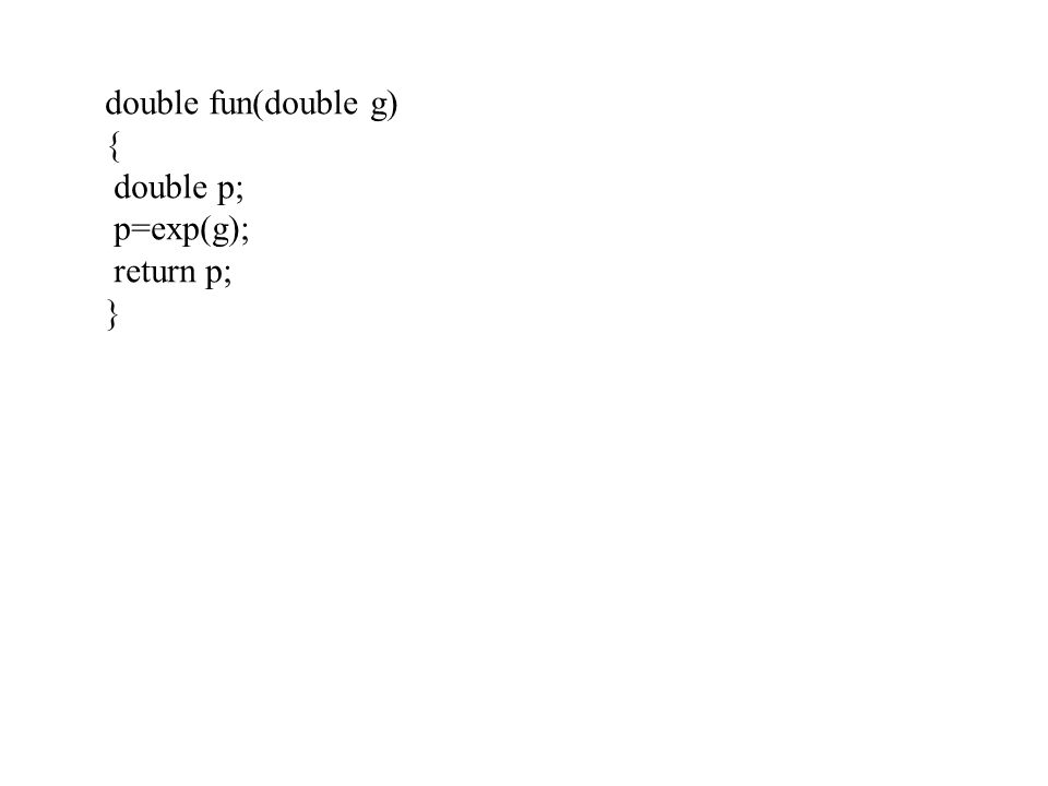 double fun(double g) { double p; p=exp(g); return p; }