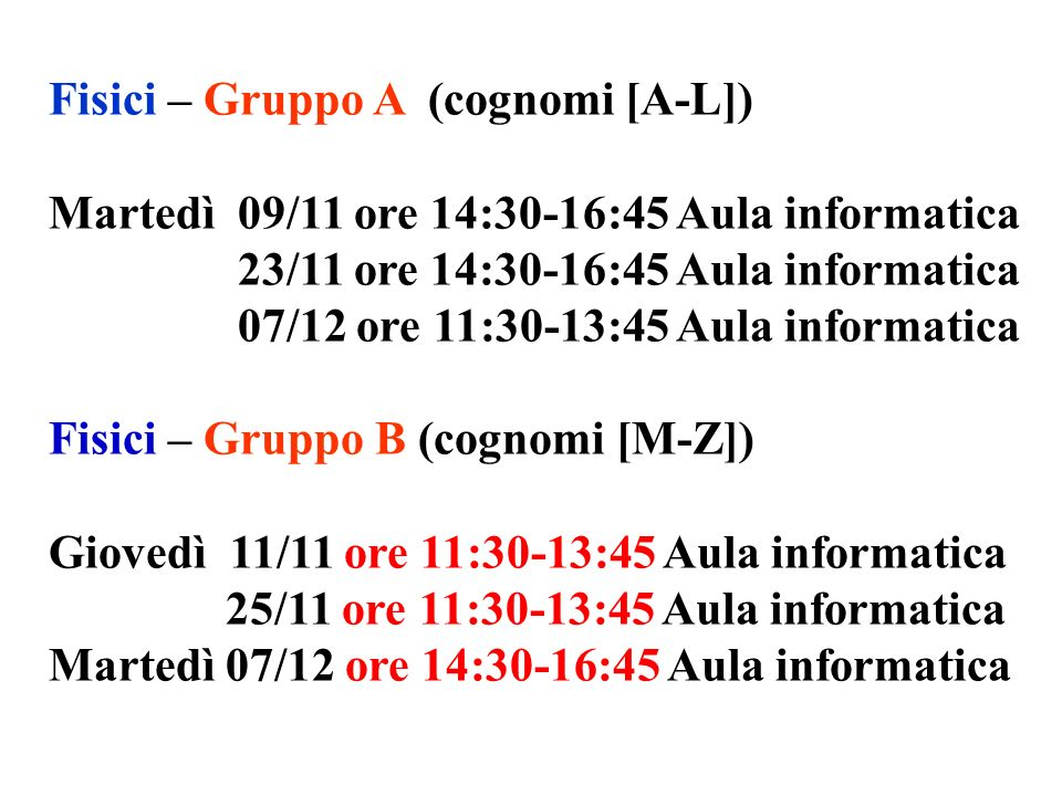Fisici – Gruppo A (cognomi [A-L]) Martedì 09/11 ore 14:30-16:45 Aula informatica 23/11 ore 14:30-16:45 Aula informatica 07/12 ore 11:30-13:45 Aula informatica Fisici – Gruppo B (cognomi [M-Z]) Giovedì 11/11 ore 11:30-13:45 Aula informatica 25/11 ore 11:30-13:45 Aula informatica Martedì 07/12 ore 14:30-16:45 Aula informatica